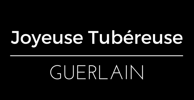 Joyeuse Tubéreuse Guerlain
