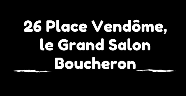 26 Place Vendôme : Acte 2 – le Grand Salon de Boucheron